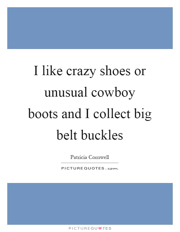 I like crazy shoes or unusual cowboy boots and I collect big belt buckles Picture Quote #1