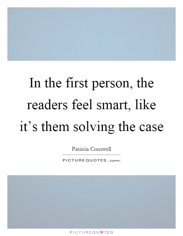 In the first person, the readers feel smart, like it's them solving the case Picture Quote #1