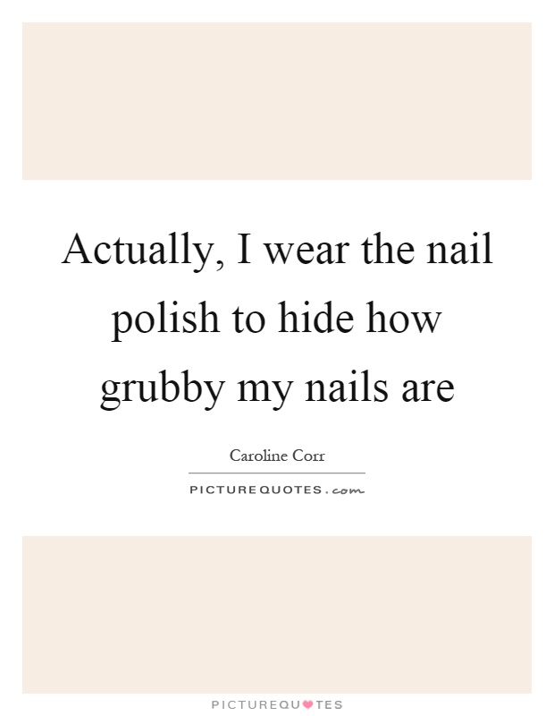 Actually, I wear the nail polish to hide how grubby my nails are Picture Quote #1