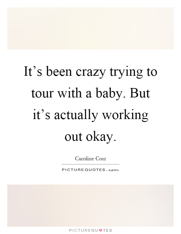 It's been crazy trying to tour with a baby. But it's actually working out okay Picture Quote #1
