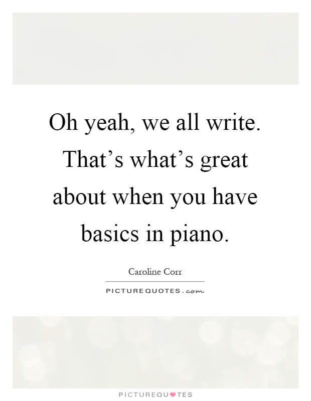 Oh yeah, we all write. That's what's great about when you have basics in piano Picture Quote #1