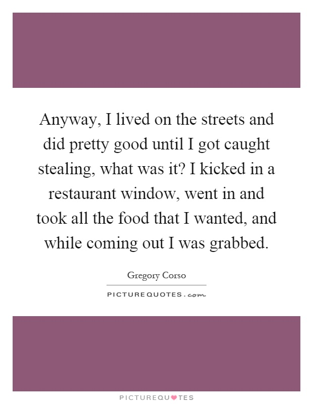 Anyway, I lived on the streets and did pretty good until I got caught stealing, what was it? I kicked in a restaurant window, went in and took all the food that I wanted, and while coming out I was grabbed Picture Quote #1