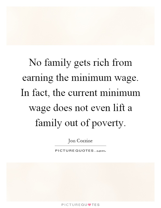 No family gets rich from earning the minimum wage. In fact, the current minimum wage does not even lift a family out of poverty Picture Quote #1