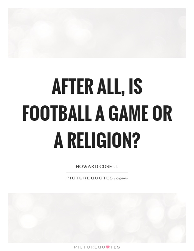 After all, is football a game or a religion? Picture Quote #1