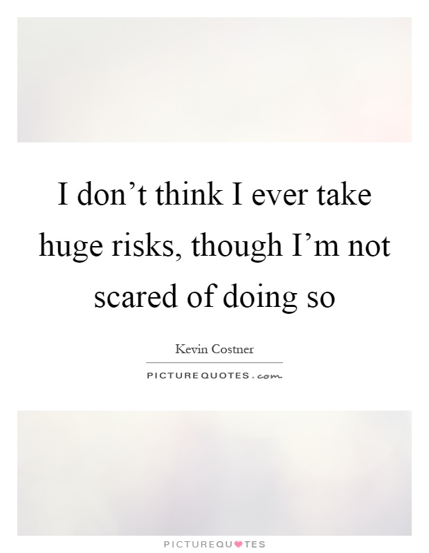 I don't think I ever take huge risks, though I'm not scared of doing so Picture Quote #1