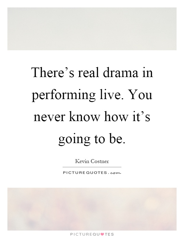 There's real drama in performing live. You never know how it's going to be Picture Quote #1
