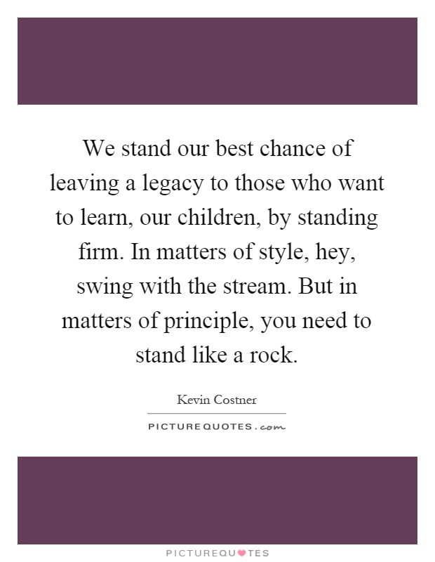 We stand our best chance of leaving a legacy to those who want to learn, our children, by standing firm. In matters of style, hey, swing with the stream. But in matters of principle, you need to stand like a rock Picture Quote #1