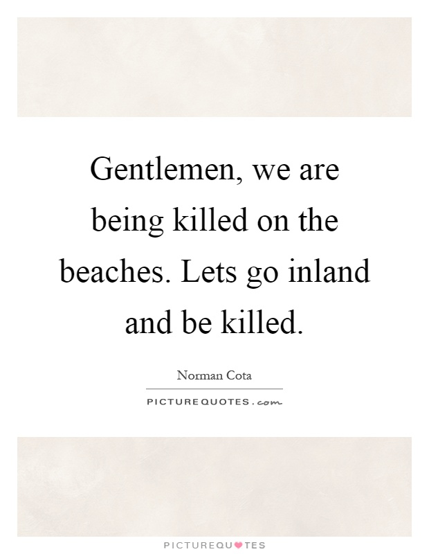 Gentlemen, we are being killed on the beaches. Lets go inland and be killed Picture Quote #1