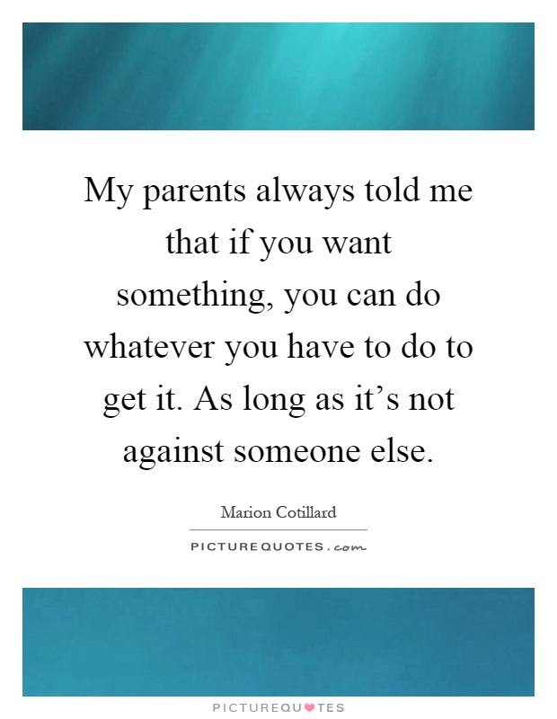 My parents always told me that if you want something, you can do whatever you have to do to get it. As long as it's not against someone else Picture Quote #1