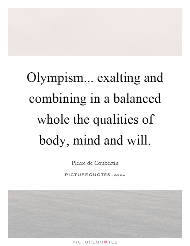 Olympism... exalting and combining in a balanced whole the qualities of body, mind and will Picture Quote #1