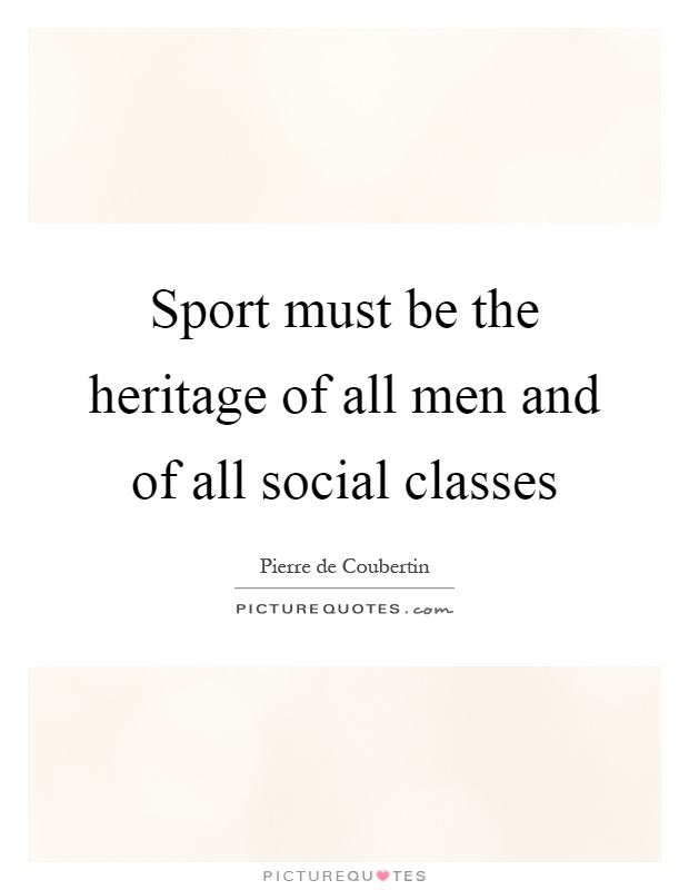 Sport must be the heritage of all men and of all social classes Picture Quote #1