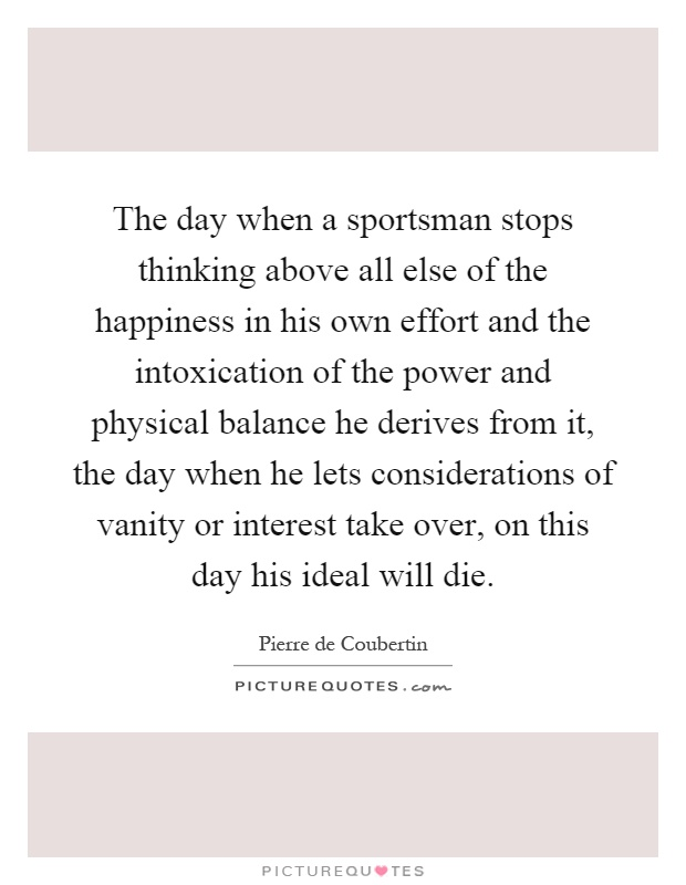 The day when a sportsman stops thinking above all else of the happiness in his own effort and the intoxication of the power and physical balance he derives from it, the day when he lets considerations of vanity or interest take over, on this day his ideal will die Picture Quote #1