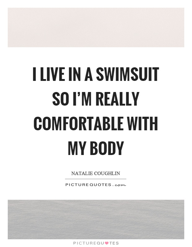 I live in a swimsuit so I'm really comfortable with my body Picture Quote #1