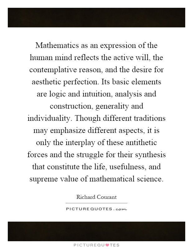 Mathematics as an expression of the human mind reflects the active will, the contemplative reason, and the desire for aesthetic perfection. Its basic elements are logic and intuition, analysis and construction, generality and individuality. Though different traditions may emphasize different aspects, it is only the interplay of these antithetic forces and the struggle for their synthesis that constitute the life, usefulness, and supreme value of mathematical science Picture Quote #1