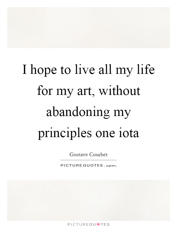 I hope to live all my life for my art, without abandoning my principles one iota Picture Quote #1