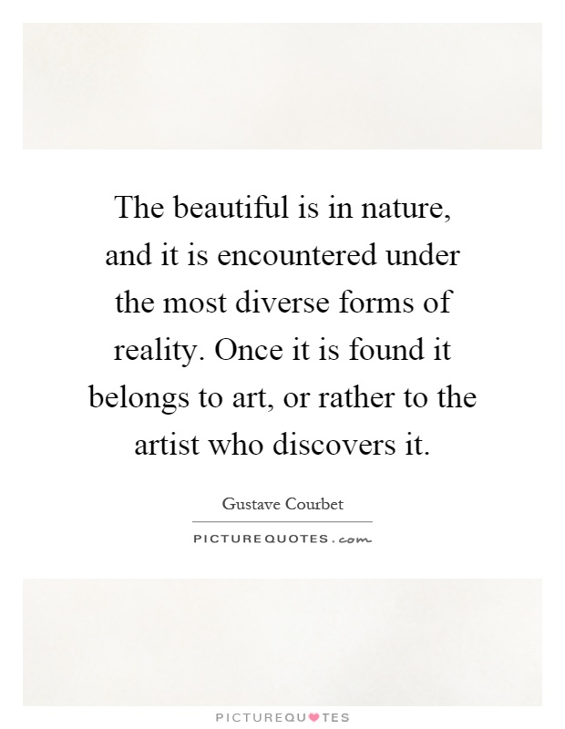 The beautiful is in nature, and it is encountered under the most diverse forms of reality. Once it is found it belongs to art, or rather to the artist who discovers it Picture Quote #1