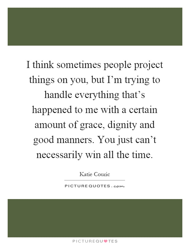 I think sometimes people project things on you, but I'm trying to handle everything that's happened to me with a certain amount of grace, dignity and good manners. You just can't necessarily win all the time Picture Quote #1