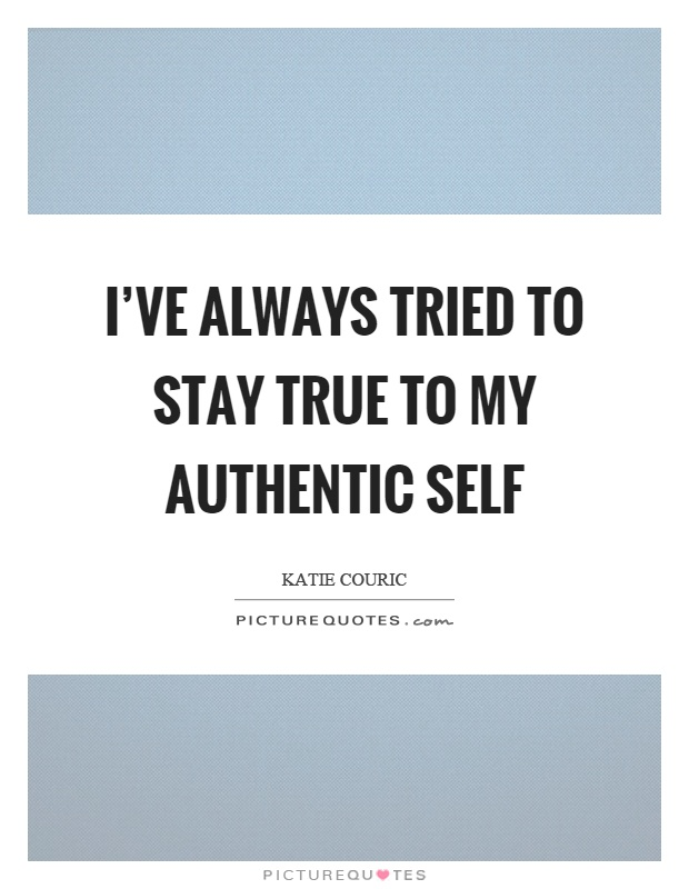 I've always tried to stay true to my authentic self Picture Quote #1