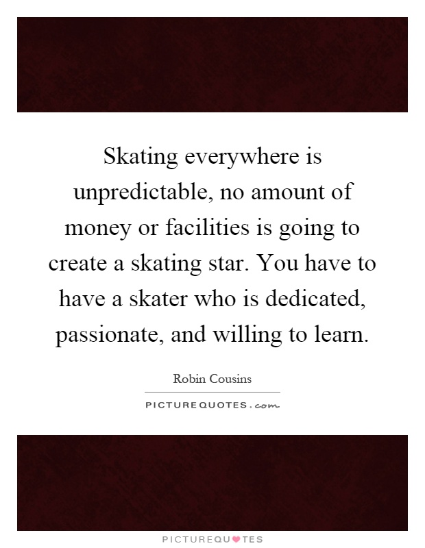 Skating everywhere is unpredictable, no amount of money or facilities is going to create a skating star. You have to have a skater who is dedicated, passionate, and willing to learn Picture Quote #1