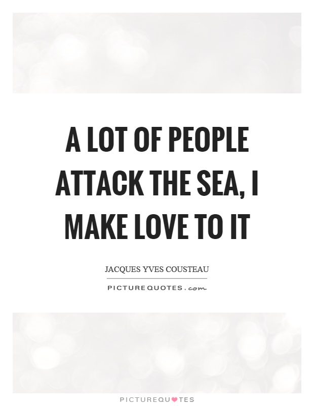 A lot of people attack the sea, I make love to it Picture Quote #1