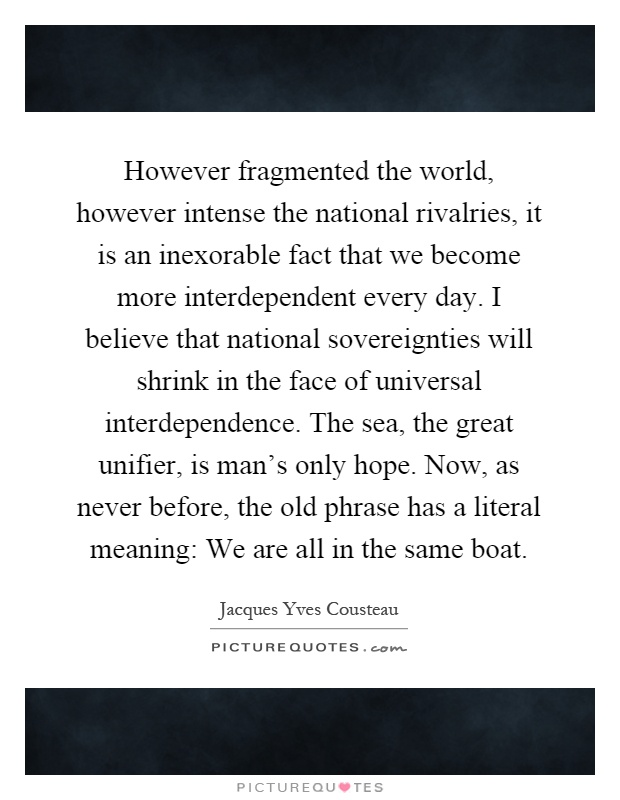 However fragmented the world, however intense the national rivalries, it is an inexorable fact that we become more interdependent every day. I believe that national sovereignties will shrink in the face of universal interdependence. The sea, the great unifier, is man's only hope. Now, as never before, the old phrase has a literal meaning: We are all in the same boat Picture Quote #1