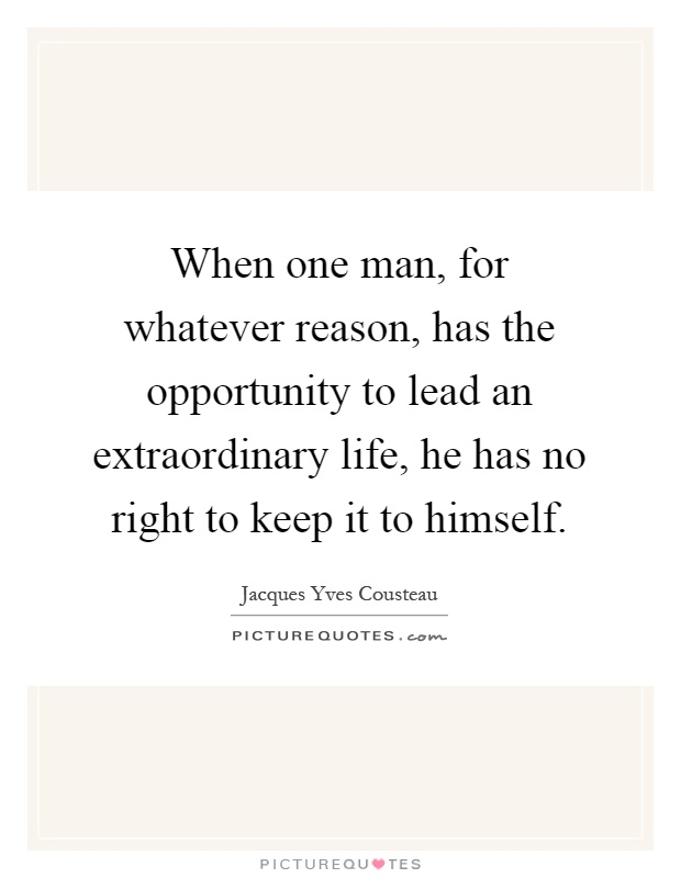 When one man, for whatever reason, has the opportunity to lead an extraordinary life, he has no right to keep it to himself Picture Quote #1