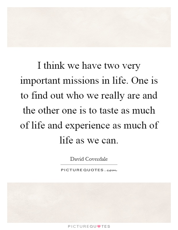 I think we have two very important missions in life. One is to find out who we really are and the other one is to taste as much of life and experience as much of life as we can Picture Quote #1