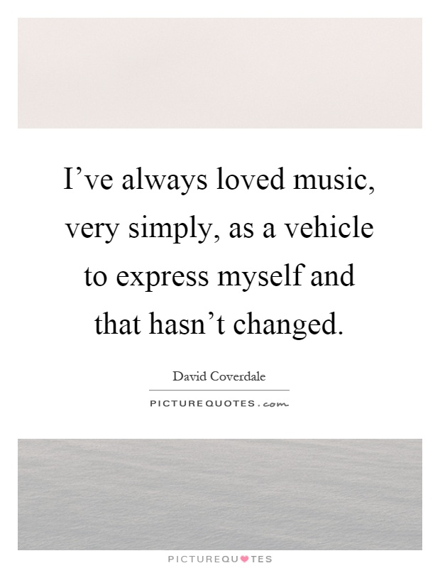 I've always loved music, very simply, as a vehicle to express myself and that hasn't changed Picture Quote #1