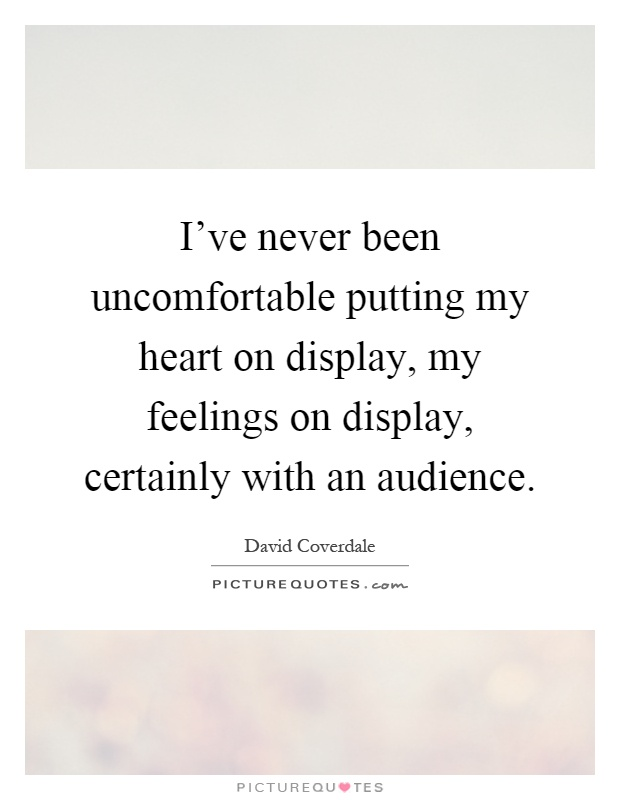 I've never been uncomfortable putting my heart on display, my feelings on display, certainly with an audience Picture Quote #1