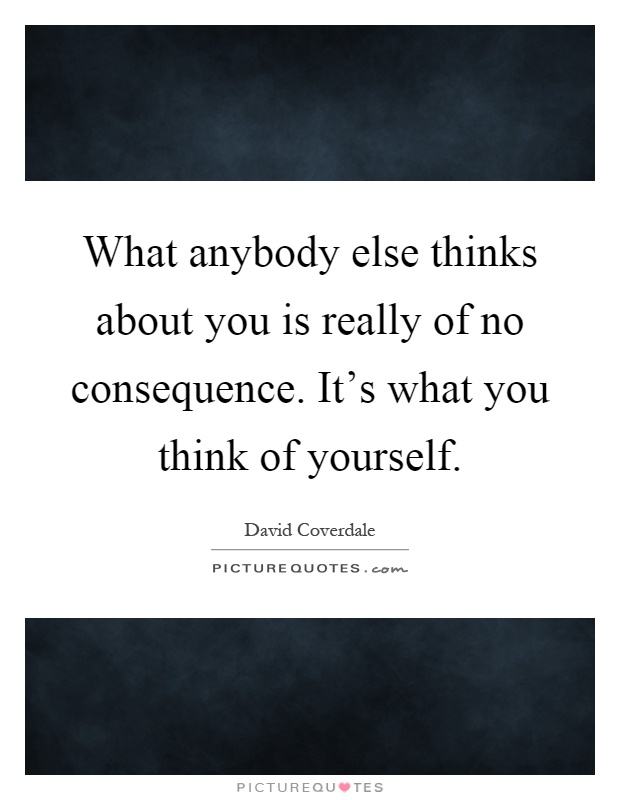 What anybody else thinks about you is really of no consequence. It's what you think of yourself Picture Quote #1