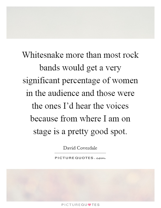 Whitesnake more than most rock bands would get a very significant percentage of women in the audience and those were the ones I'd hear the voices because from where I am on stage is a pretty good spot Picture Quote #1