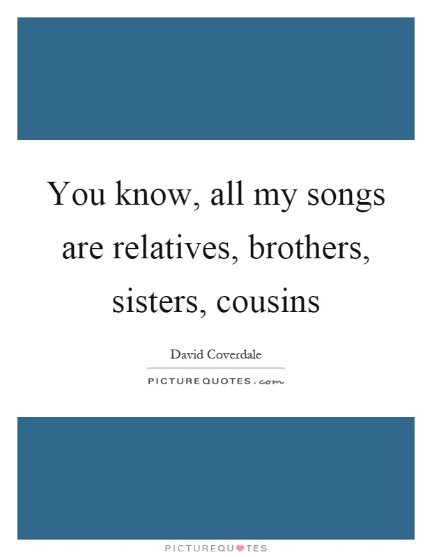 You know, all my songs are relatives, brothers, sisters, cousins Picture Quote #1