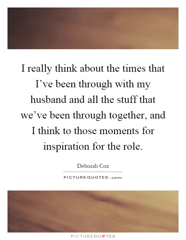 I really think about the times that I've been through with my husband and all the stuff that we've been through together, and I think to those moments for inspiration for the role Picture Quote #1