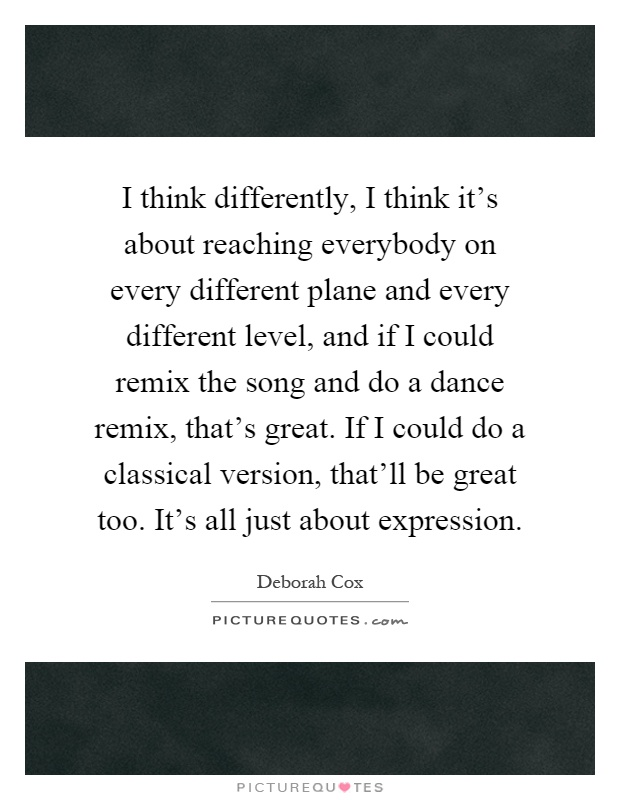 I think differently, I think it's about reaching everybody on every different plane and every different level, and if I could remix the song and do a dance remix, that's great. If I could do a classical version, that'll be great too. It's all just about expression Picture Quote #1