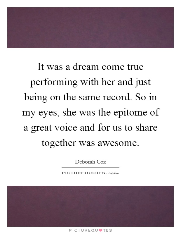 It was a dream come true performing with her and just being on the same record. So in my eyes, she was the epitome of a great voice and for us to share together was awesome Picture Quote #1