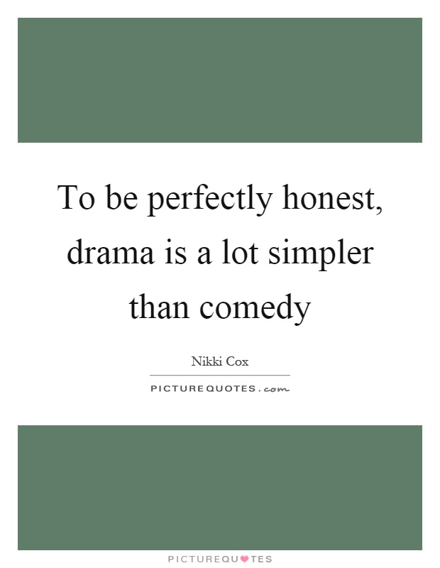 To be perfectly honest, drama is a lot simpler than comedy Picture Quote #1