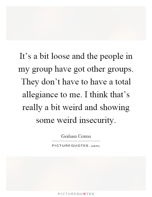 It's a bit loose and the people in my group have got other groups. They don't have to have a total allegiance to me. I think that's really a bit weird and showing some weird insecurity Picture Quote #1