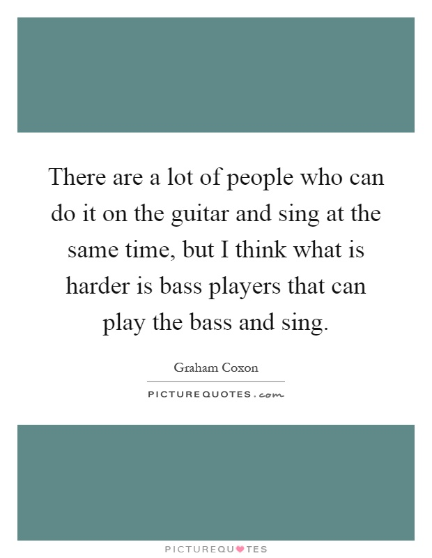 There are a lot of people who can do it on the guitar and sing at the same time, but I think what is harder is bass players that can play the bass and sing Picture Quote #1