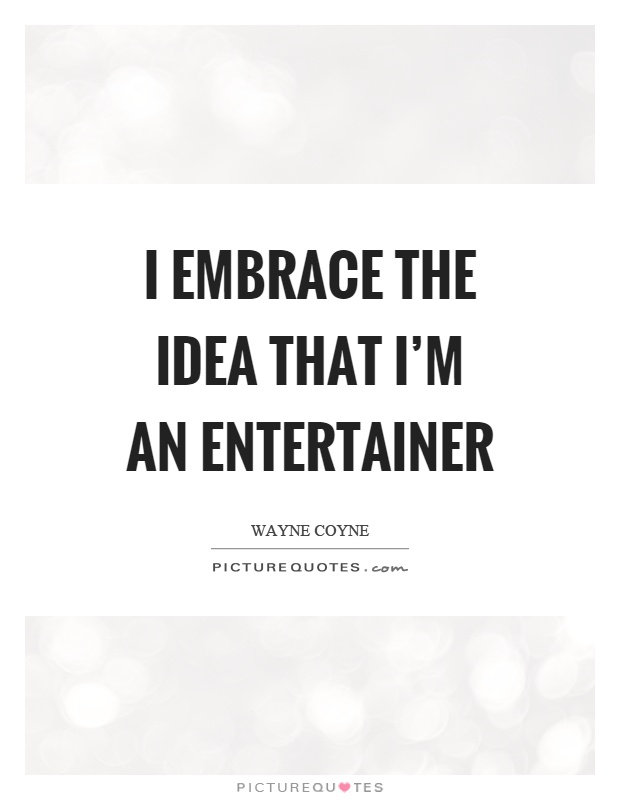 I embrace the idea that I'm an entertainer Picture Quote #1