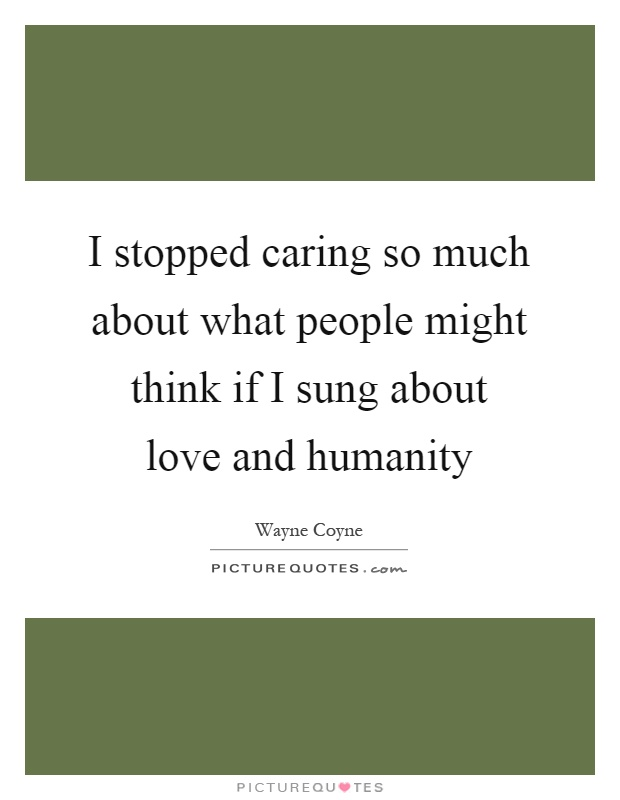 I stopped caring so much about what people might think if ...Quotes About Love For Humanity