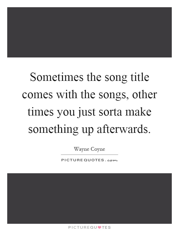 Sometimes the song title comes with the songs, other times you just sorta make something up afterwards Picture Quote #1