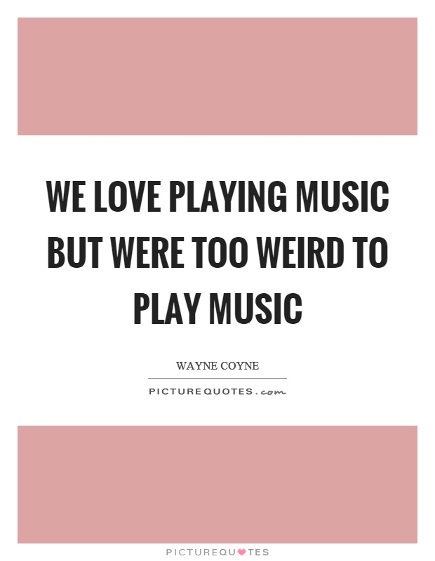 We love playing music but were too weird to play music Picture Quote #1