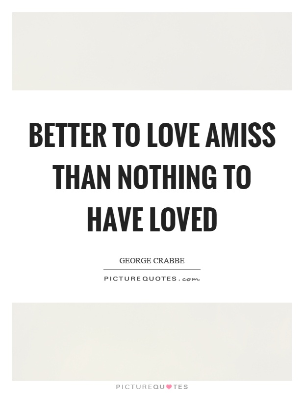 Better to love amiss than nothing to have loved Picture Quote #1