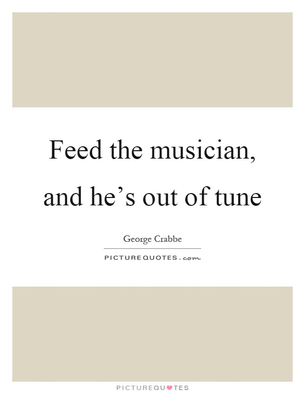 Feed the musician, and he's out of tune Picture Quote #1
