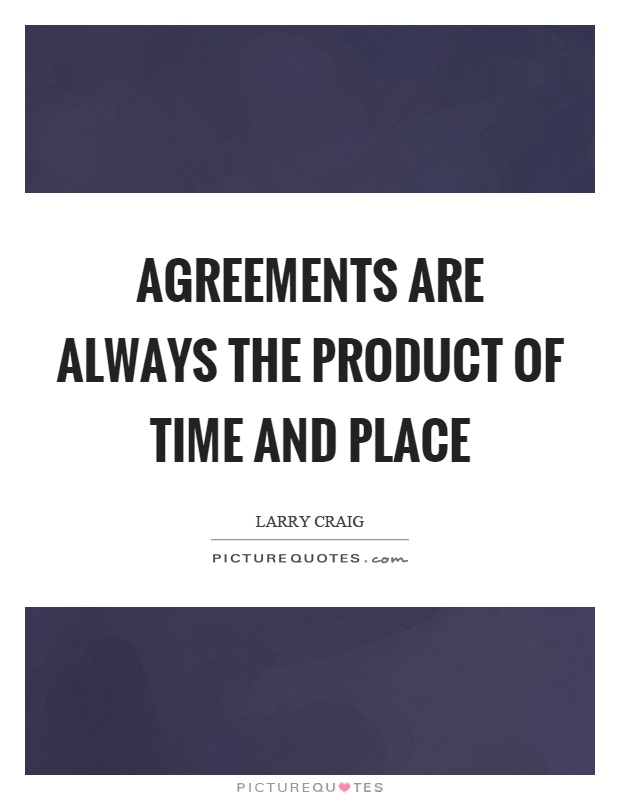 Agreements are always the product of time and place Picture Quote #1