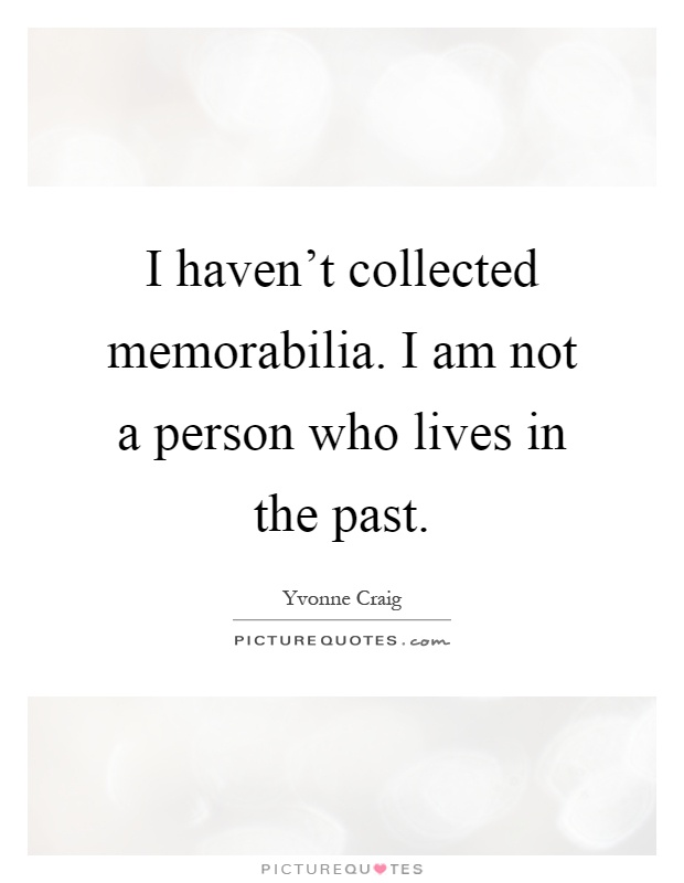 I haven't collected memorabilia. I am not a person who lives in the past Picture Quote #1