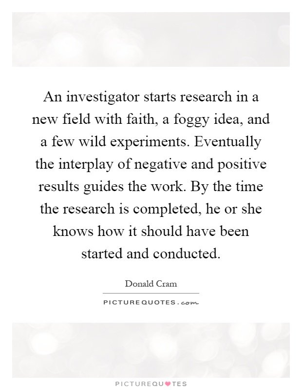 An investigator starts research in a new field with faith, a foggy idea, and a few wild experiments. Eventually the interplay of negative and positive results guides the work. By the time the research is completed, he or she knows how it should have been started and conducted Picture Quote #1