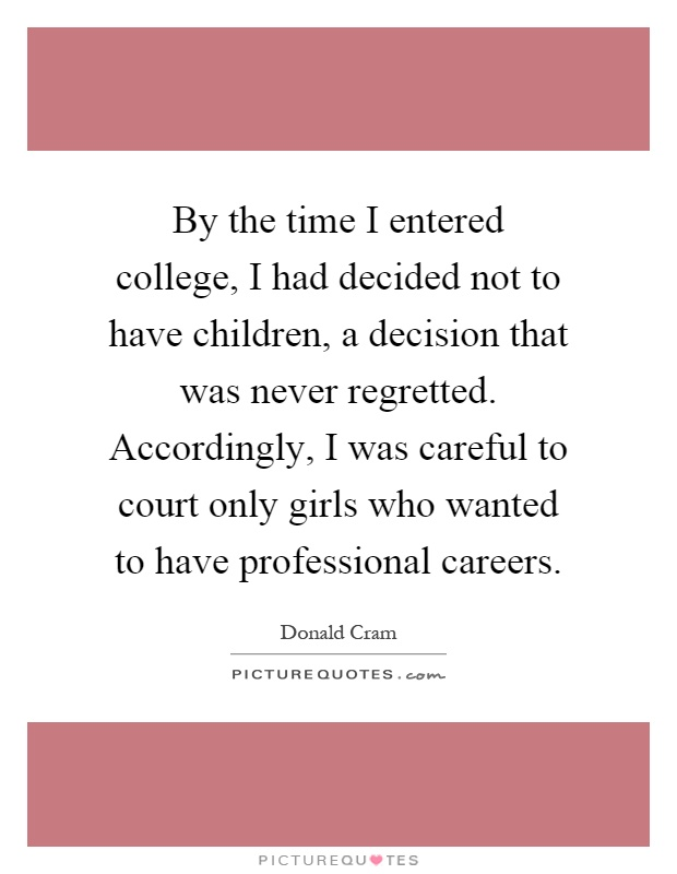 By the time I entered college, I had decided not to have children, a decision that was never regretted. Accordingly, I was careful to court only girls who wanted to have professional careers Picture Quote #1