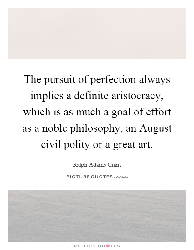 The pursuit of perfection always implies a definite aristocracy, which is as much a goal of effort as a noble philosophy, an August civil polity or a great art Picture Quote #1