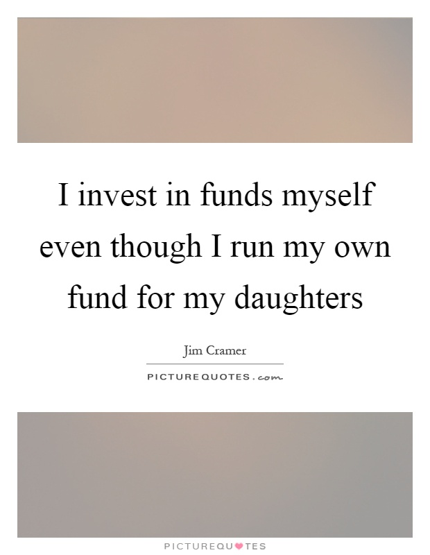 I invest in funds myself even though I run my own fund for my daughters Picture Quote #1